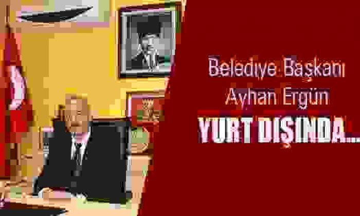 Belediye Başkanı Ayhan Ergün Yurt Dışında..