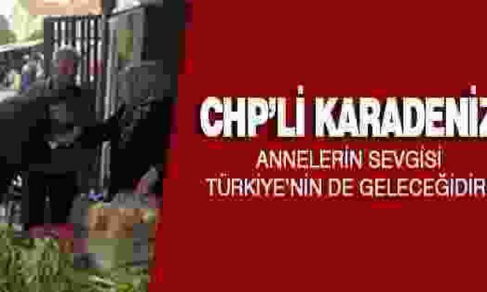 Chp'li Karadeniz: Annelerin Sevgisi Türkiye'nin de Geleceğidir!