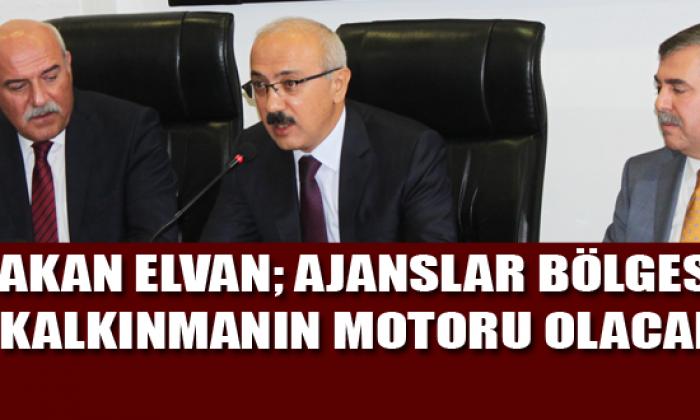 Bakan ELVAN; Ajanslar Bölgesel Kalkınmanın Motoru Olacak