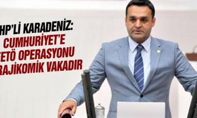 Chp'li Karadeniz: Cumhuriyet'e Fetö Operasyonu Trajikomik Vakadır