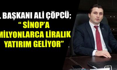 """İl Başkanı Ali Çöpcü; """" Sinop'a Milyonlarca Liralık Yatırım Geliyor"""
