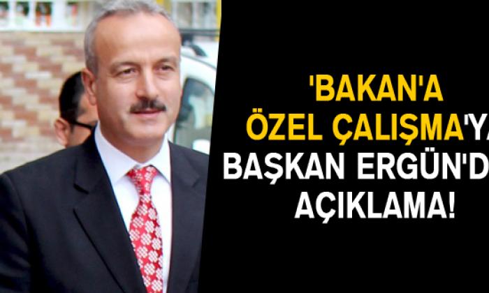 'Bakan'a özel Çalışma'ya Başkan Ergün'den Açıklama!