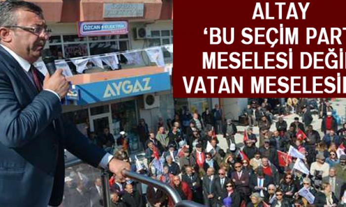 Altay 'Bu Seçim Parti Meselesi Değil, Vatan Meselesidir'
