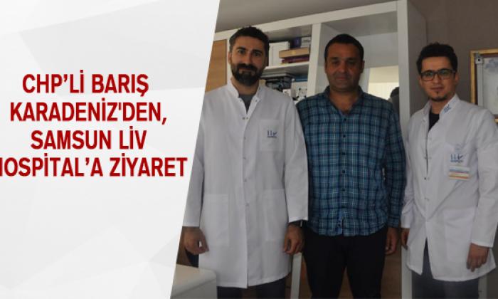 CHP'Lİ BARIŞ KARADENİZ'DEN, SAMSUN LİV HOSPİTAL'A ZİYARET
