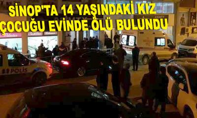 Sinop'ta 14 yaşındaki kız çocuk evinde ölü bulundu