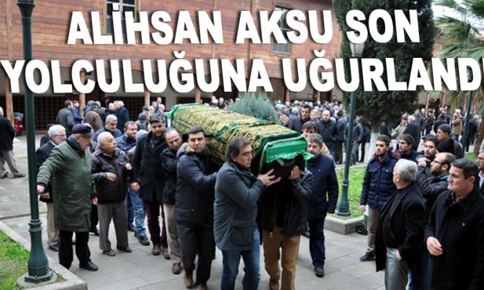 Alihsan Aksu son yolculuğuna uğurlandı