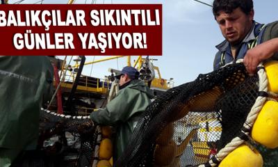 Balıkçılar sıkıntılı günler yaşıyor!