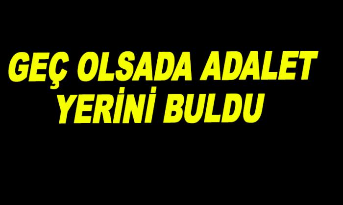 GEÇ OLSADA ADALET YERİNİ BULDU
