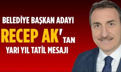 Belediye Başkan Adayı Recep Ak'tan Tatil Mesajı