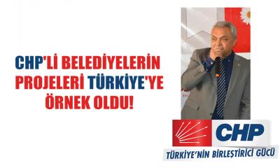 CHP'Lİ BELEDİYELERİN PROJELERİ TÜRKİYE'YE ÖRNEK OLDU!