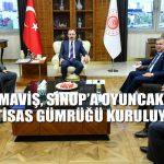 MAVİŞ,SİNOP'AOYUNCAK İHTİSAS GÜMRÜĞÜ KURULUYOR